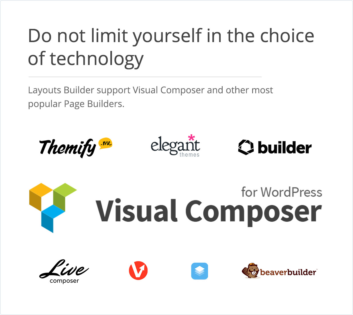 Do not limit yourself in the choice of technology. Layouts Builder support Visual Composer and other most popular Page Builders.