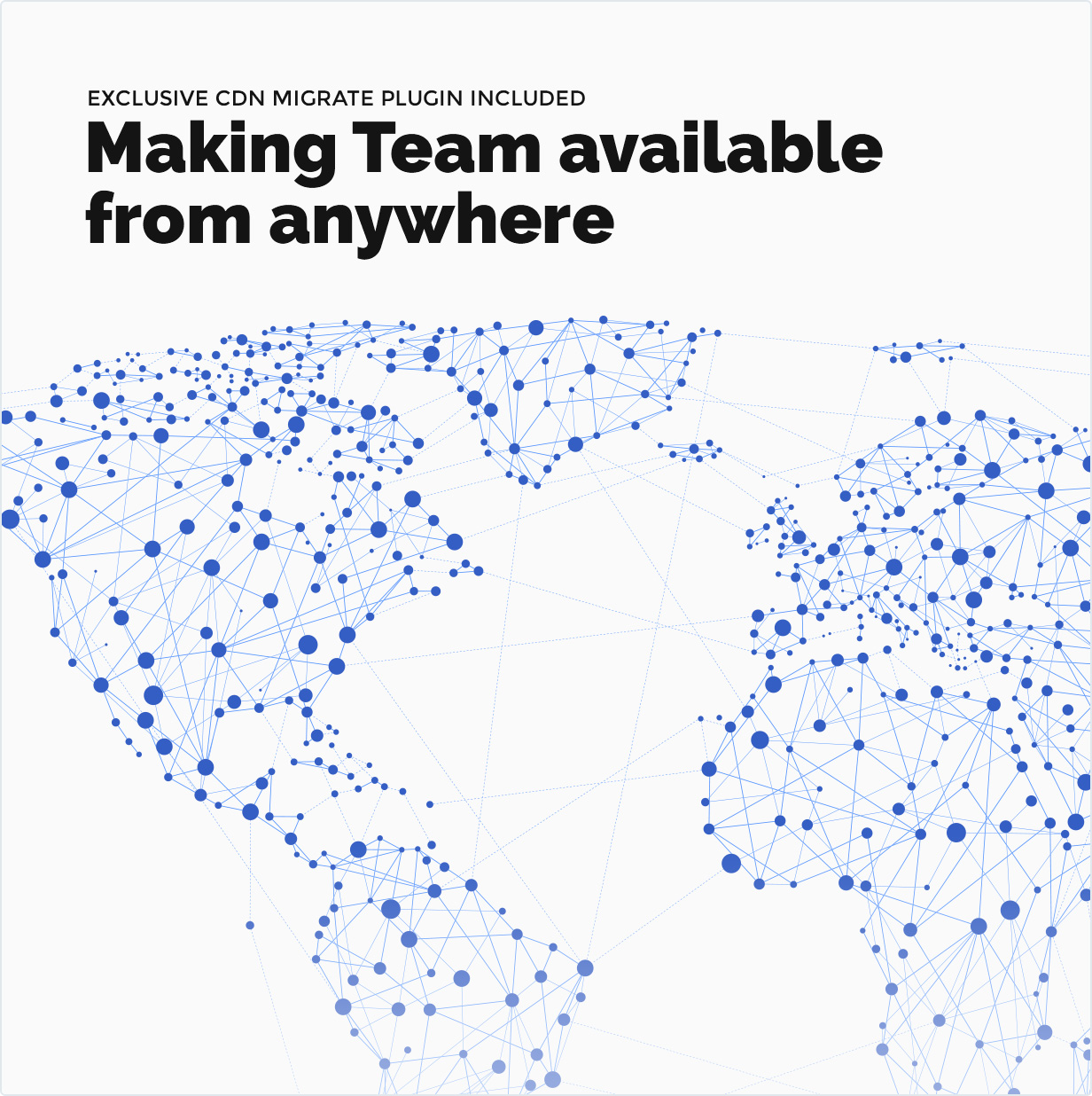 Exclusive CDN Migrate plugin included. Making Team available from everywhere in the world!